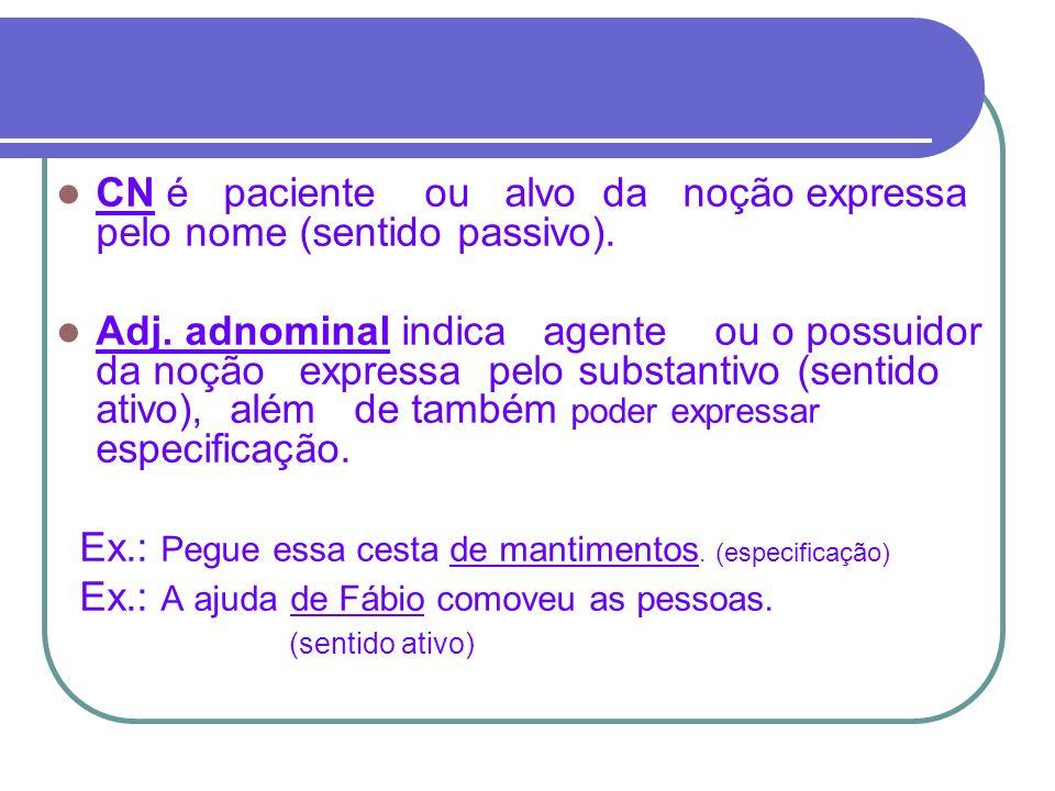 CN é paciente ou alvo da noção expressa pelo nome (sentido passivo). Adj. adnominal indica agente ou o possuidor da noção expressa pelo substantivo (s