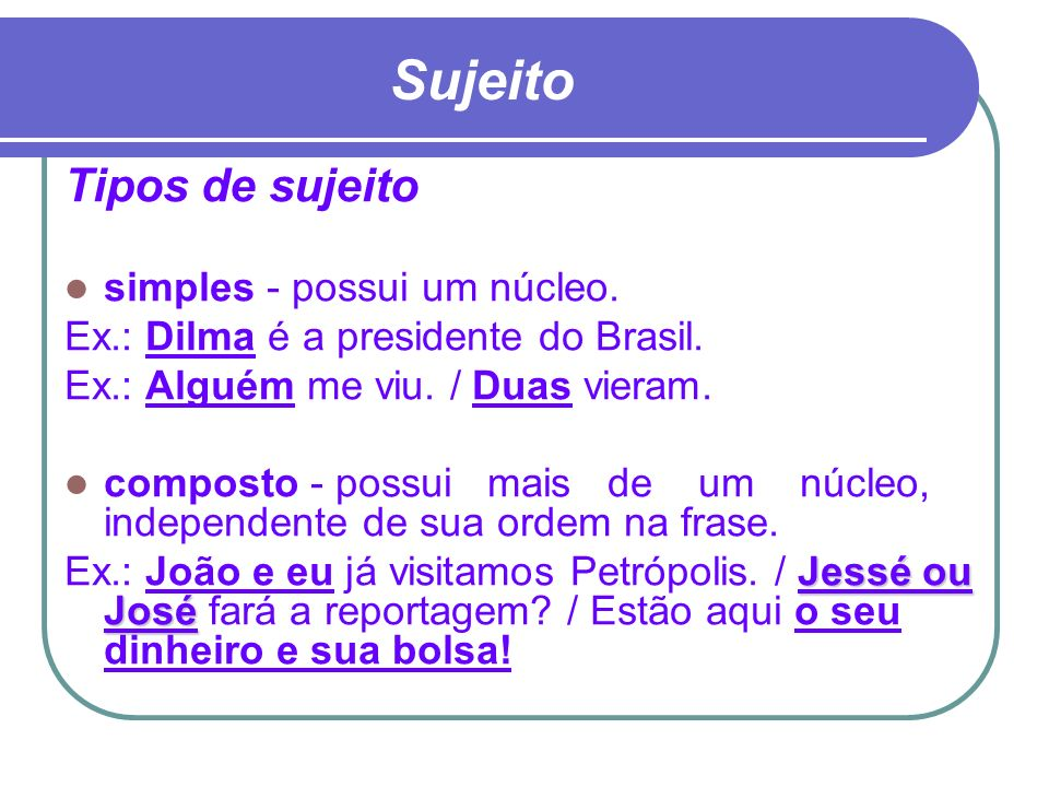 Sujeito Tipos de sujeito simples - possui um núcleo. Ex.: Dilma é a presidente do Brasil. Ex.: Alguém me viu. / Duas vieram. composto - possui mais de