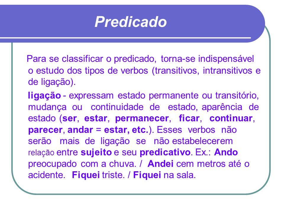 Predicado Para se classificar o predicado, torna-se indispensável o estudo dos tipos de verbos (transitivos, intransitivos e de ligação). ligação - ex