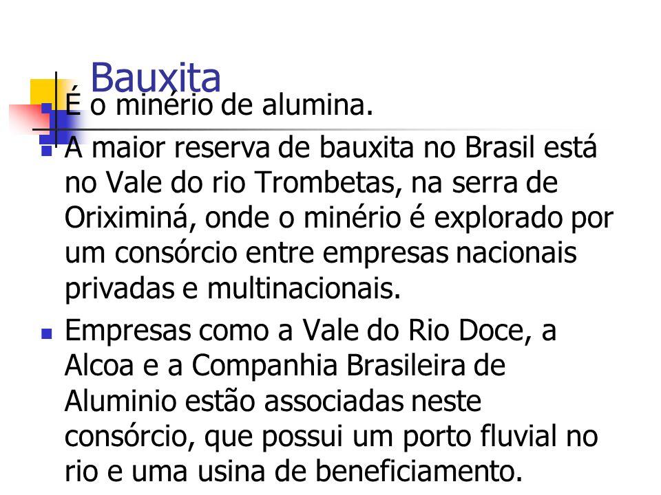 Bauxita É o minério de alumina. A maior reserva de bauxita no Brasil está no Vale do rio Trombetas, na serra de Oriximiná, onde o minério é explorado