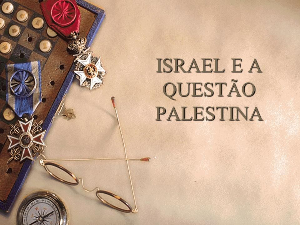 ISRAEL E A QUESTÃO PALESTINA ISRAEL E A QUESTÃO PALESTINA