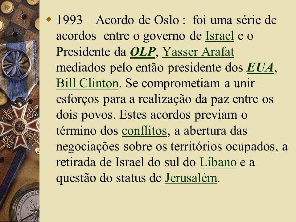 1993 – Acordo de Oslo : foi uma série de acordos entre o governo de Israel e o Presidente da OLP, Yasser Arafat mediados pelo então presidente dos EUA