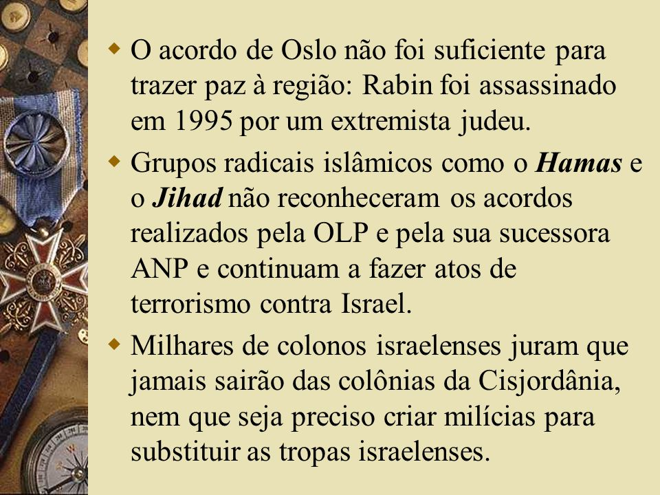 O acordo de Oslo não foi suficiente para trazer paz à região: Rabin foi assassinado em 1995 por um extremista judeu. Grupos radicais islâmicos como o