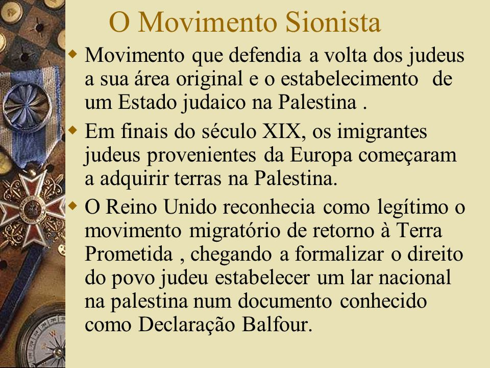 O Movimento Sionista Movimento que defendia a volta dos judeus a sua área original e o estabelecimento de um Estado judaico na Palestina.