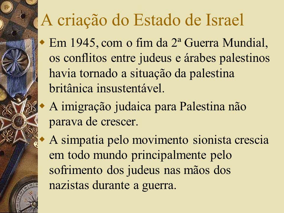A criação do Estado de Israel Em 1945, com o fim da 2ª Guerra Mundial, os conflitos entre judeus e árabes palestinos havia tornado a situação da palestina britânica insustentável.