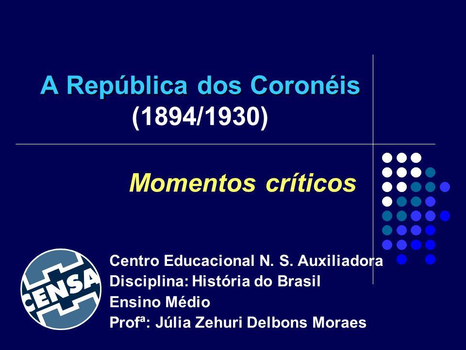 A República dos Coronéis A República dos Coronéis (1894/1930) Momentos críticos Centro Educacional N. S. Auxiliadora Disciplina: História do Brasil En