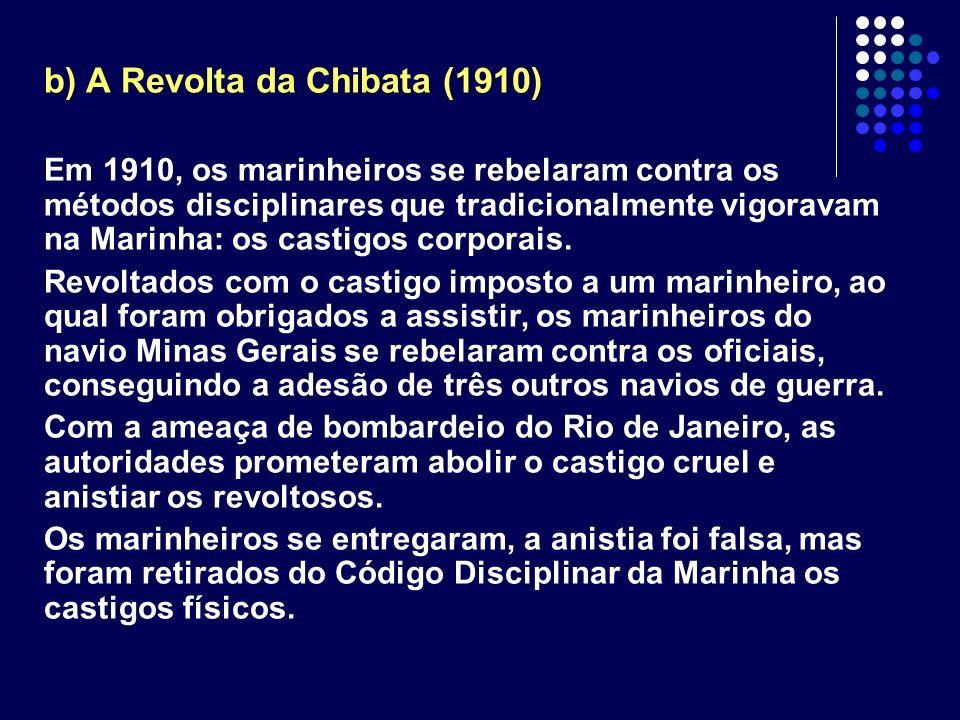 b) A Revolta da Chibata (1910) Em 1910, os marinheiros se rebelaram contra os métodos disciplinares que tradicionalmente vigoravam na Marinha: os cast