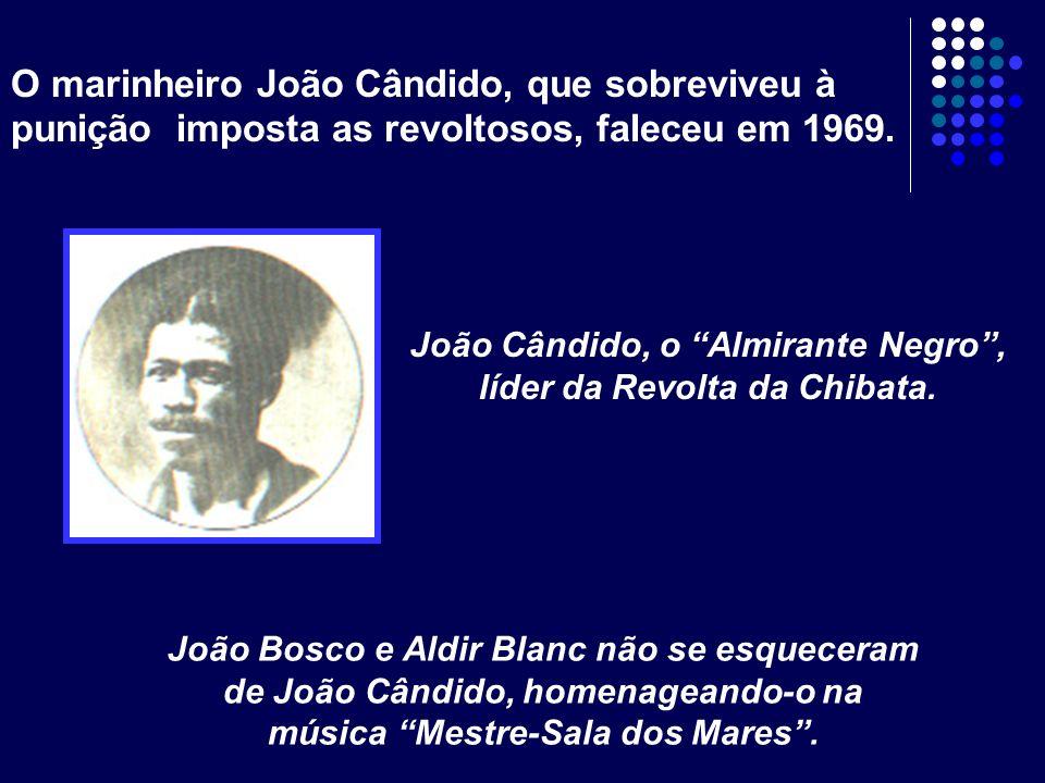 O marinheiro João Cândido, que sobreviveu à punição imposta as revoltosos, faleceu em 1969. João Cândido, o Almirante Negro, líder da Revolta da Chiba
