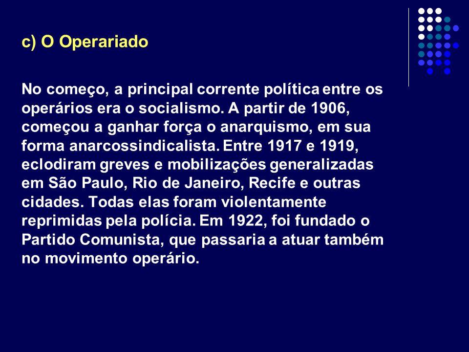 c) O Operariado No começo, a principal corrente política entre os operários era o socialismo. A partir de 1906, começou a ganhar força o anarquismo, e