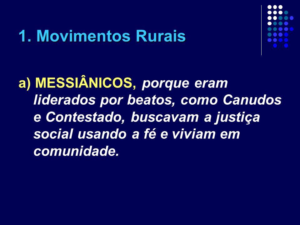 1. Movimentos Rurais a) MESSIÂNICOS, porque eram liderados por beatos, como Canudos e Contestado, buscavam a justiça social usando a fé e viviam em co