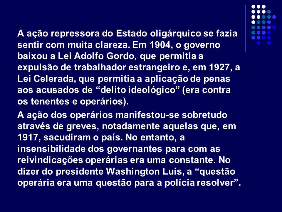 A ação repressora do Estado oligárquico se fazia sentir com muita clareza. Em 1904, o governo baixou a Lei Adolfo Gordo, que permitia a expulsão de tr