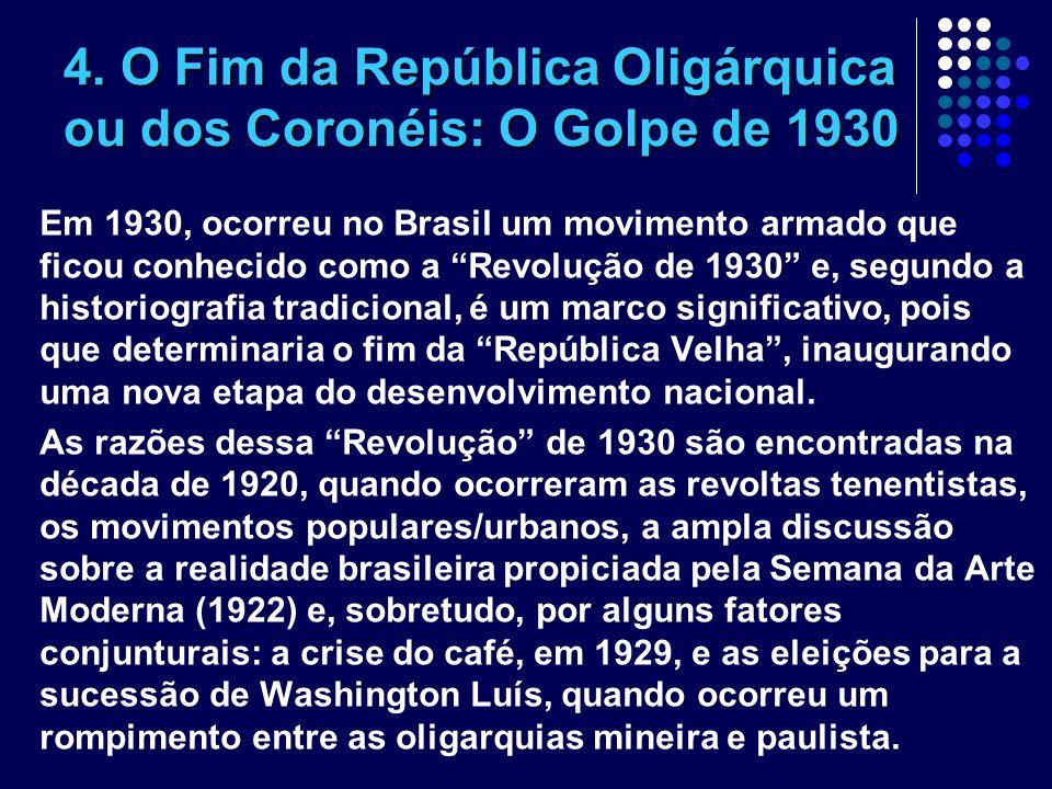 4. O Fim da República Oligárquica ou dos Coronéis: O Golpe de 1930 Em 1930, ocorreu no Brasil um movimento armado que ficou conhecido como a Revolução