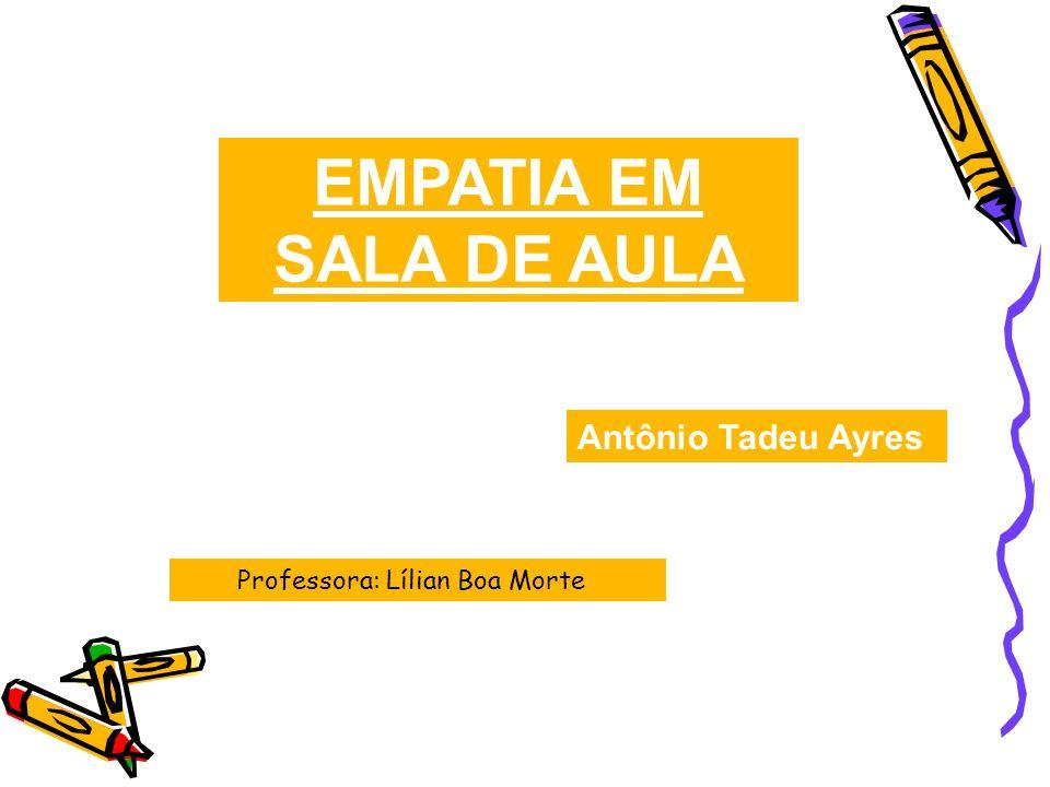 EMPATIA EM SALA DE AULA Antônio Tadeu Ayres Professora: Lílian Boa Morte