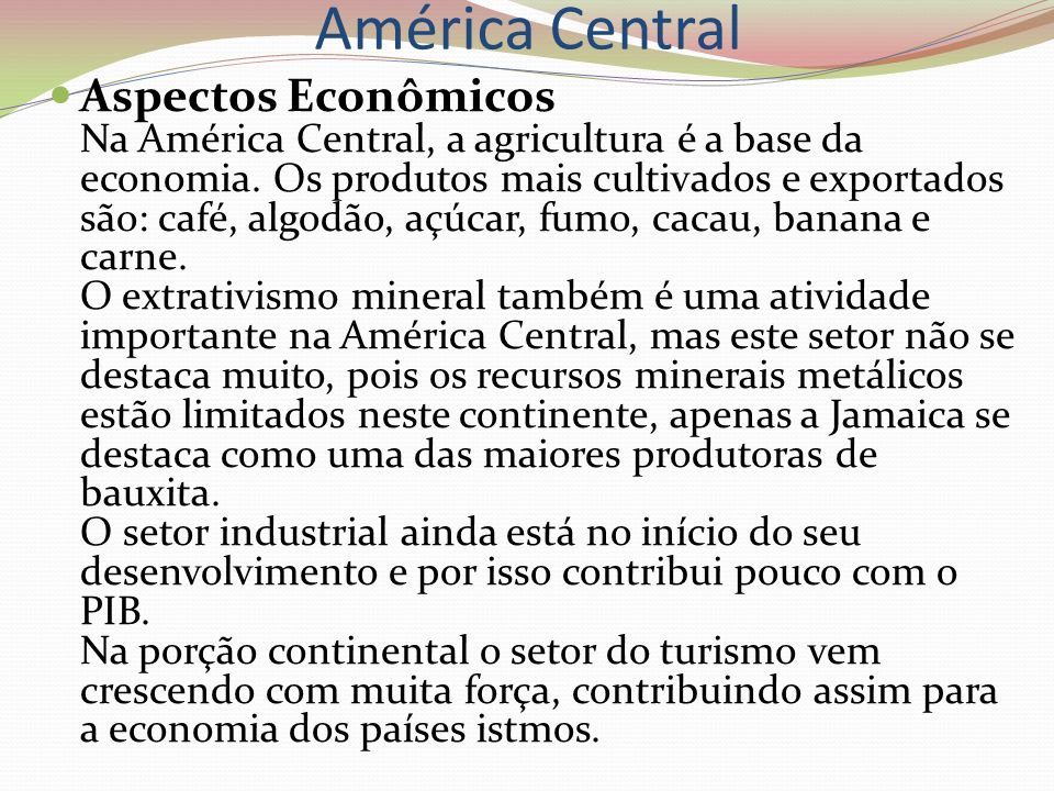 América Central Aspectos Econômicos Na América Central, a agricultura é a base da economia. Os produtos mais cultivados e exportados são: café, algodã