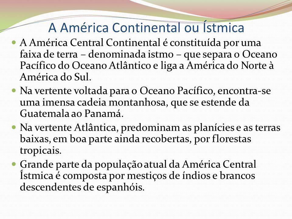 A América Continental ou Ístmica A América Central Continental é constituída por uma faixa de terra – denominada istmo – que separa o Oceano Pacífico
