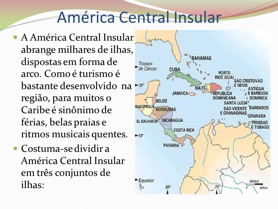 América Central Insular A América Central Insular abrange milhares de ilhas, dispostas em forma de arco. Como é turismo é bastante desenvolvido na reg