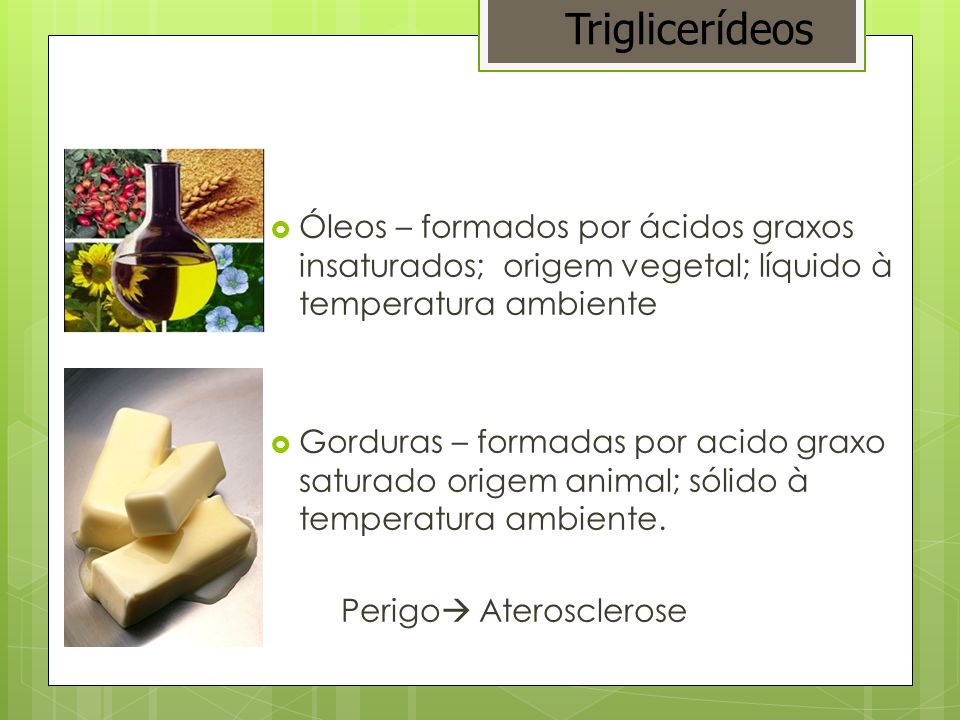Óleos – formados por ácidos graxos insaturados; origem vegetal; líquido à temperatura ambiente Gorduras – formadas por acido graxo saturado origem ani