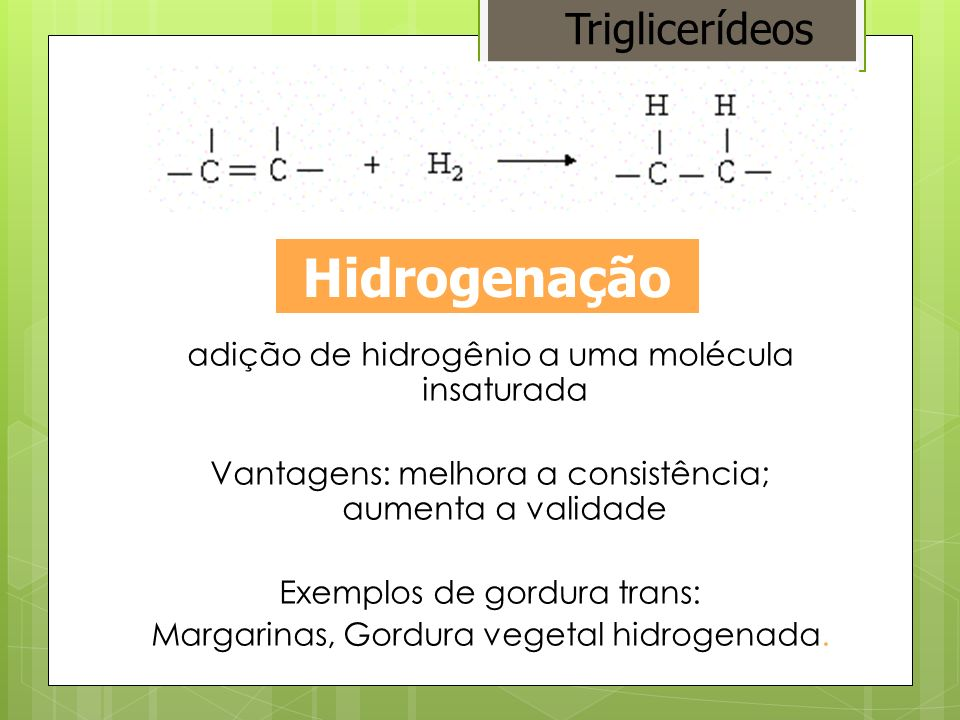 adição de hidrogênio a uma molécula insaturada Vantagens: melhora a consistência; aumenta a validade Exemplos de gordura trans: Margarinas, Gordura ve