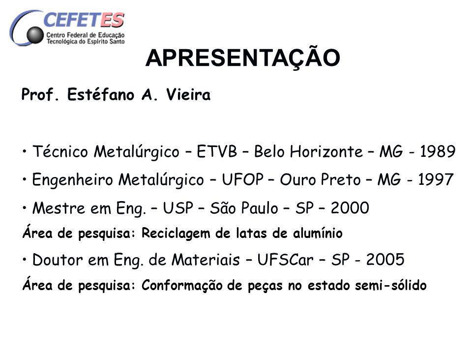 APRESENTAÇÃO Prof. Estéfano A. Vieira Técnico Metalúrgico – ETVB – Belo Horizonte – MG - 1989 Engenheiro Metalúrgico – UFOP – Ouro Preto – MG - 1997 M