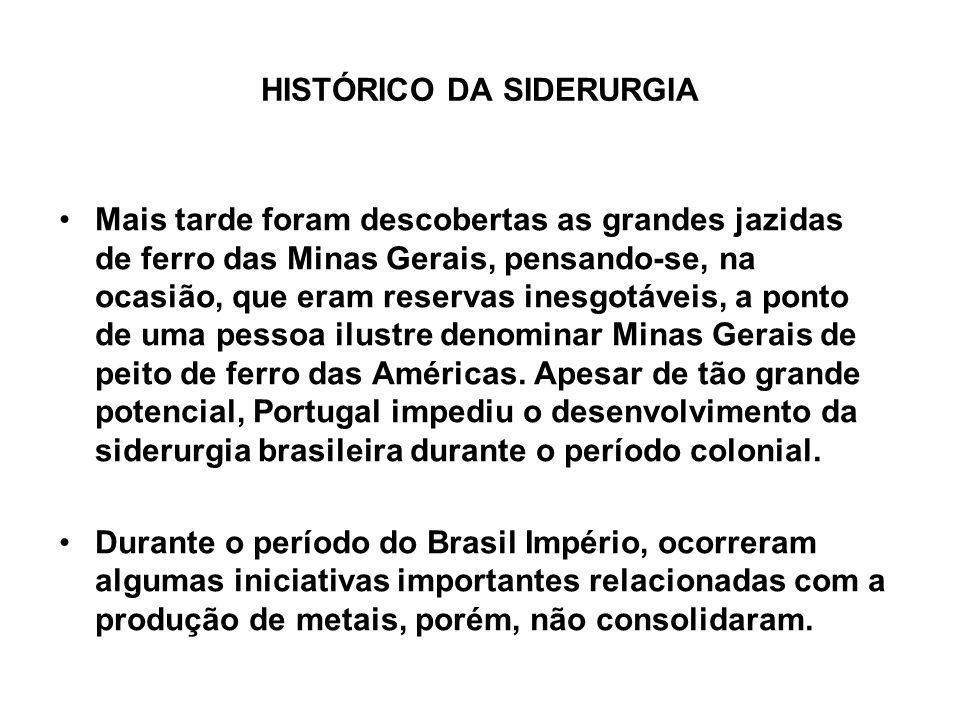 HISTÓRICO DA SIDERURGIA Mais tarde foram descobertas as grandes jazidas de ferro das Minas Gerais, pensando-se, na ocasião, que eram reservas inesgotá
