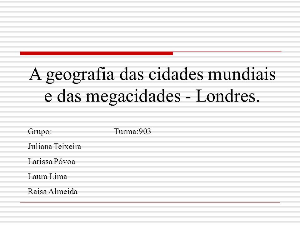 A geografia das cidades mundiais e das megacidades - Londres. Grupo: Turma:903 Juliana Teixeira Larissa Póvoa Laura Lima Raisa Almeida