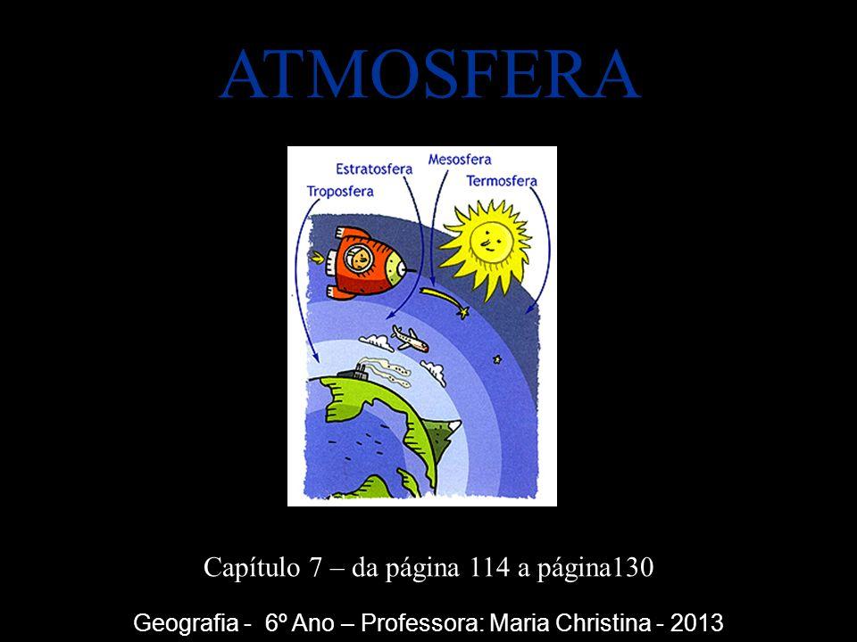 ATMOSFERA Capítulo 7 – da página 114 a página130 Geografia - 6º Ano – Professora: Maria Christina - 2013