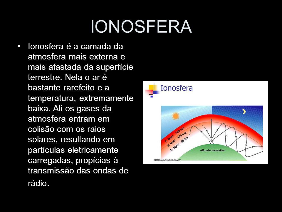 IONOSFERA Ionosfera é a camada da atmosfera mais externa e mais afastada da superfície terrestre. Nela o ar é bastante rarefeito e a temperatura, extr