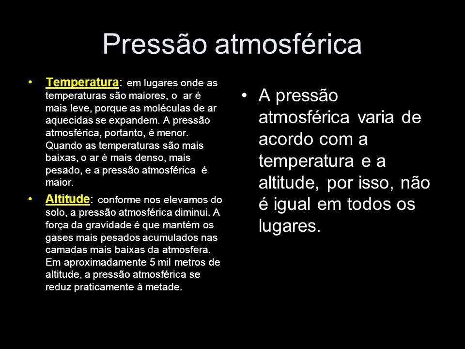 Pressão atmosférica Temperatura: em lugares onde as temperaturas são maiores, o ar é mais leve, porque as moléculas de ar aquecidas se expandem. A pre