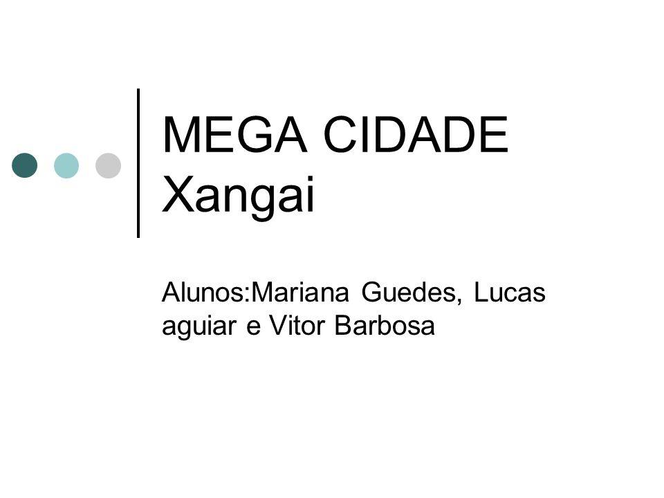 MEGA CIDADE Xangai Alunos:Mariana Guedes, Lucas aguiar e Vitor Barbosa