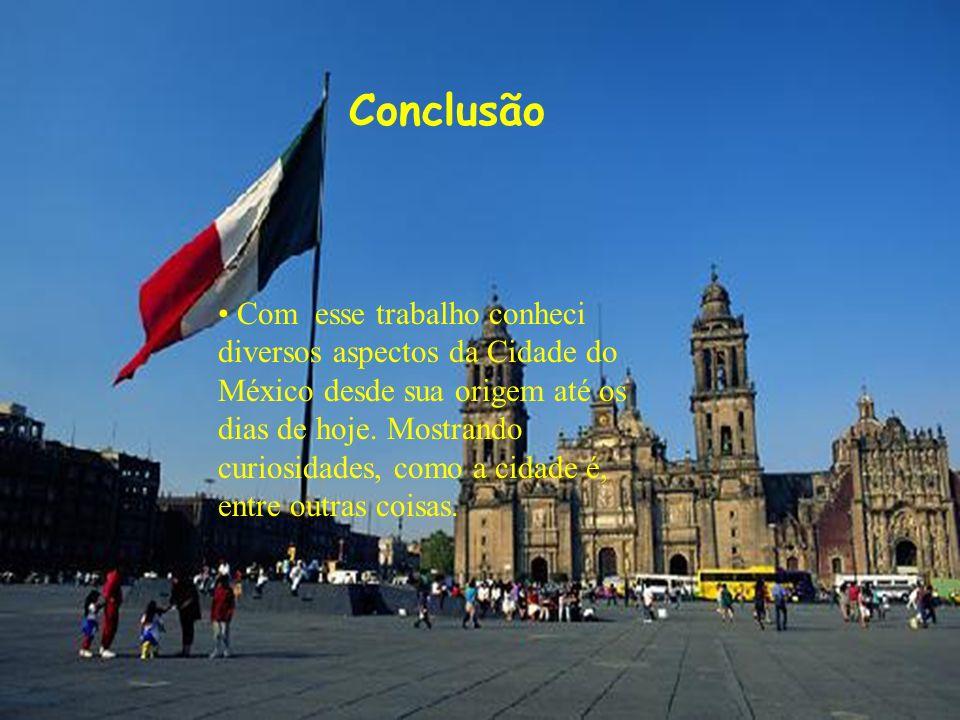 Conclusão Com esse trabalho conheci diversos aspectos da Cidade do México desde sua origem até os dias de hoje. Mostrando curiosidades, como a cidade