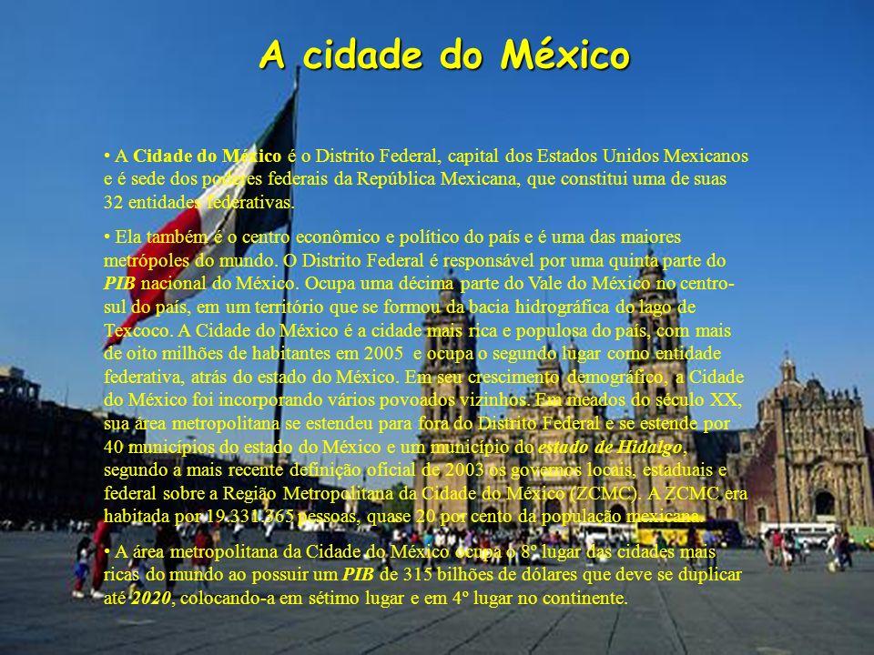 A cidade do México A Cidade do México é o Distrito Federal, capital dos Estados Unidos Mexicanos e é sede dos poderes federais da República Mexicana,