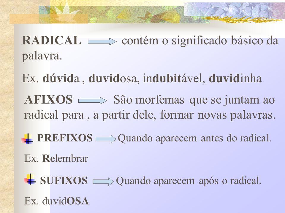 RADICAL contém o significado básico da palavra. Ex. dúvida, duvidosa, indubitável, duvidinha AFIXOS São morfemas que se juntam ao radical para, a part