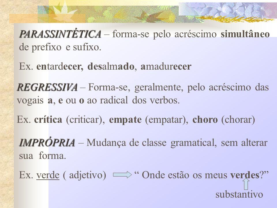 PARASSINTÉTICA PARASSINTÉTICA – forma-se pelo acréscimo simultâneo de prefixo e sufixo. Ex. entardecer, desalmado, amadurecer REGRESSIVA REGRESSIVA –
