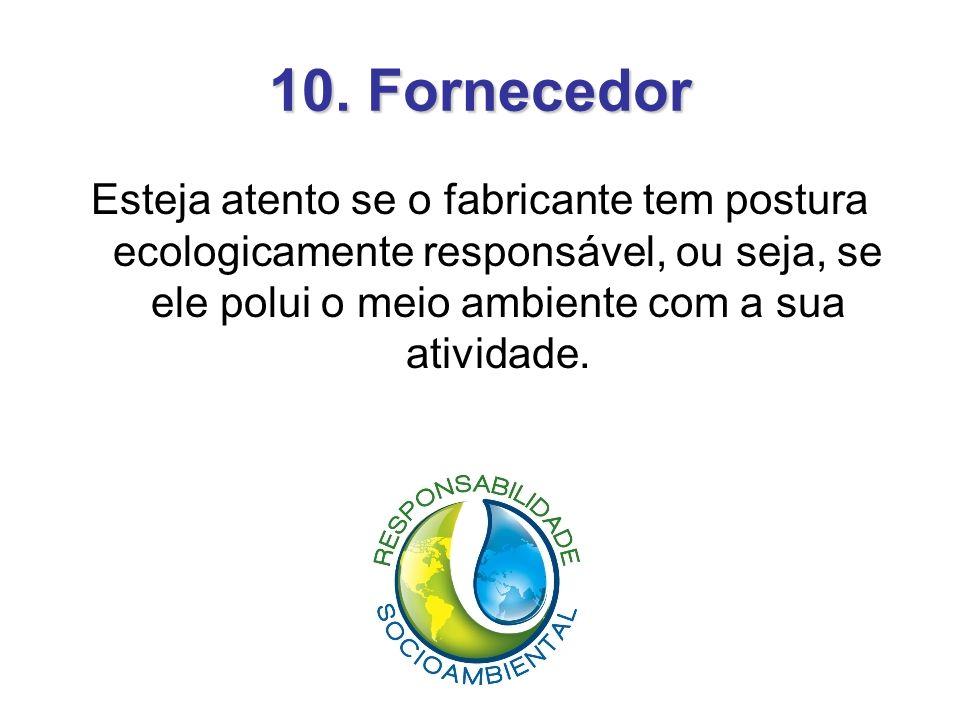 10. Fornecedor Esteja atento se o fabricante tem postura ecologicamente responsável, ou seja, se ele polui o meio ambiente com a sua atividade.