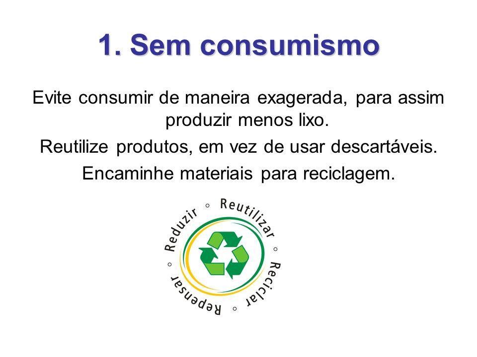 1. Sem consumismo Evite consumir de maneira exagerada, para assim produzir menos lixo. Reutilize produtos, em vez de usar descartáveis. Encaminhe mate