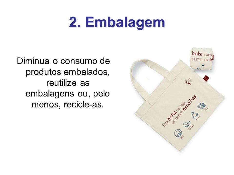 2. Embalagem Diminua o consumo de produtos embalados, reutilize as embalagens ou, pelo menos, recicle-as.