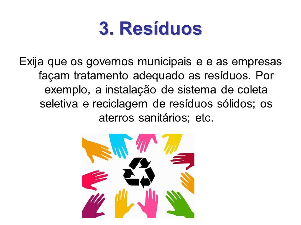 3. Resíduos Exija que os governos municipais e e as empresas façam tratamento adequado as resíduos. Por exemplo, a instalação de sistema de coleta sel