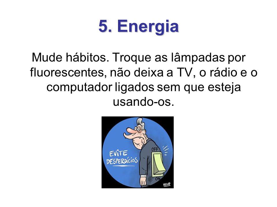 5. Energia Mude hábitos. Troque as lâmpadas por fluorescentes, não deixa a TV, o rádio e o computador ligados sem que esteja usando-os.