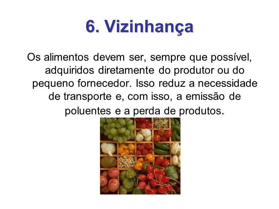 6. Vizinhança Os alimentos devem ser, sempre que possível, adquiridos diretamente do produtor ou do pequeno fornecedor. Isso reduz a necessidade de tr