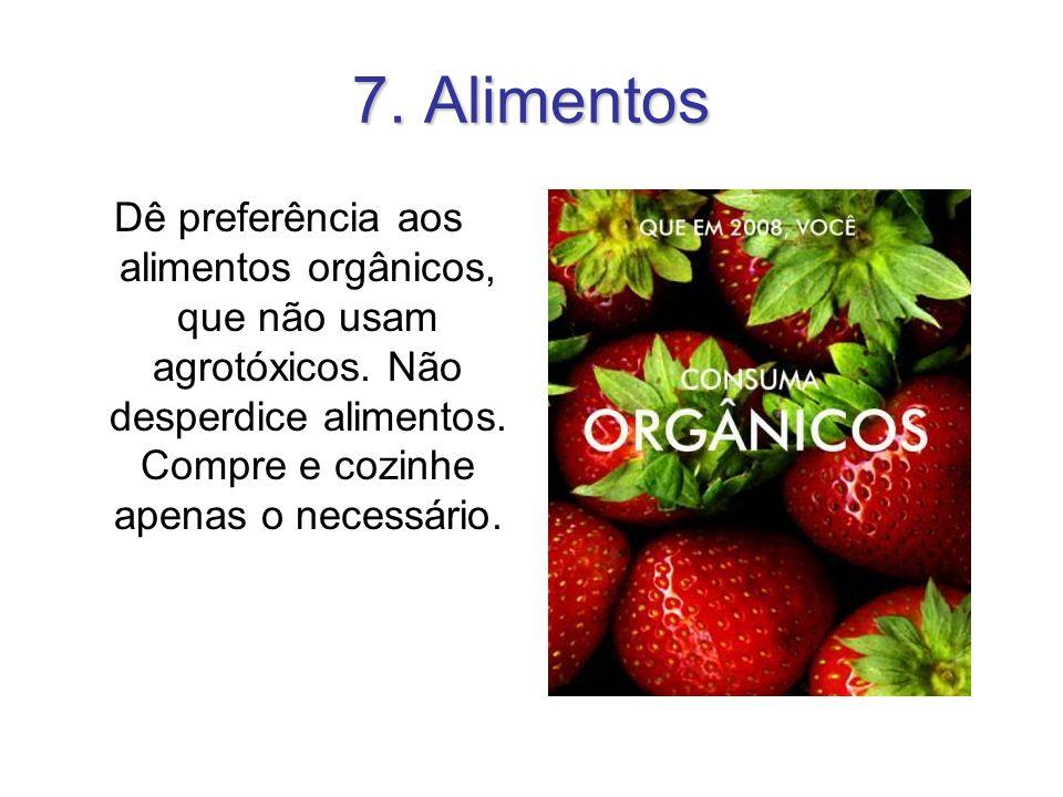7. Alimentos Dê preferência aos alimentos orgânicos, que não usam agrotóxicos. Não desperdice alimentos. Compre e cozinhe apenas o necessário.
