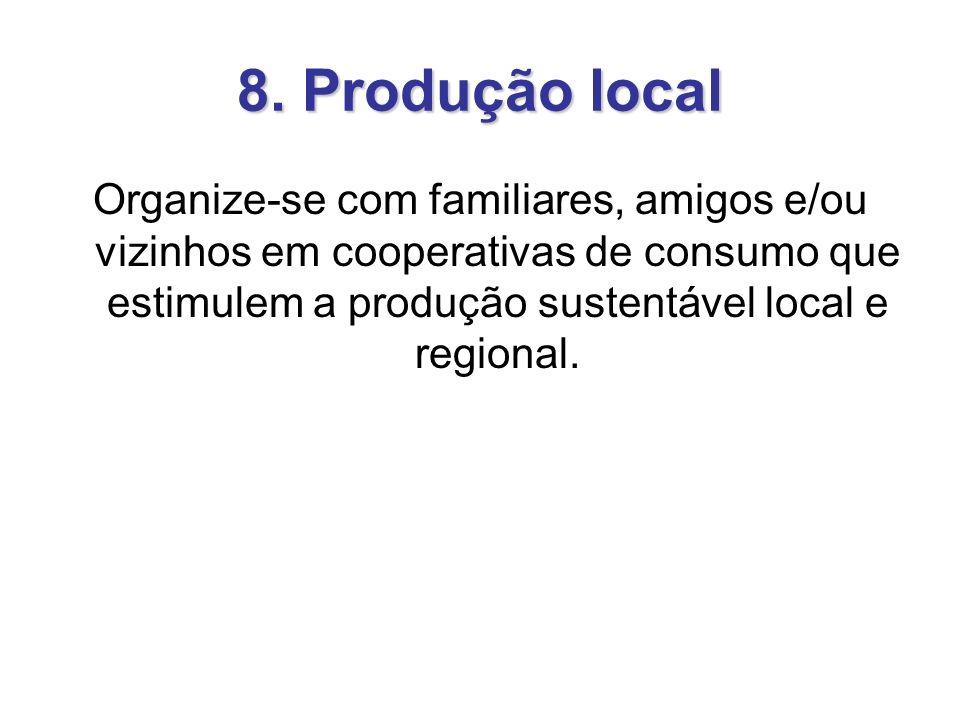 8. Produção local Organize-se com familiares, amigos e/ou vizinhos em cooperativas de consumo que estimulem a produção sustentável local e regional.