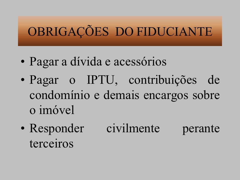 OBRIGAÇÕES DO FIDUCIANTE Pagar a dívida e acessórios Pagar o IPTU, contribuições de condomínio e demais encargos sobre o imóvel Responder civilmente p