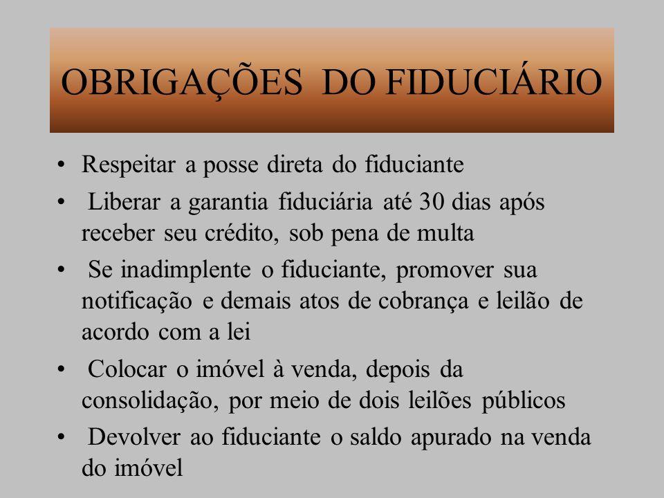 OBRIGAÇÕES DO FIDUCIÁRIO Respeitar a posse direta do fiduciante Liberar a garantia fiduciária até 30 dias após receber seu crédito, sob pena de multa