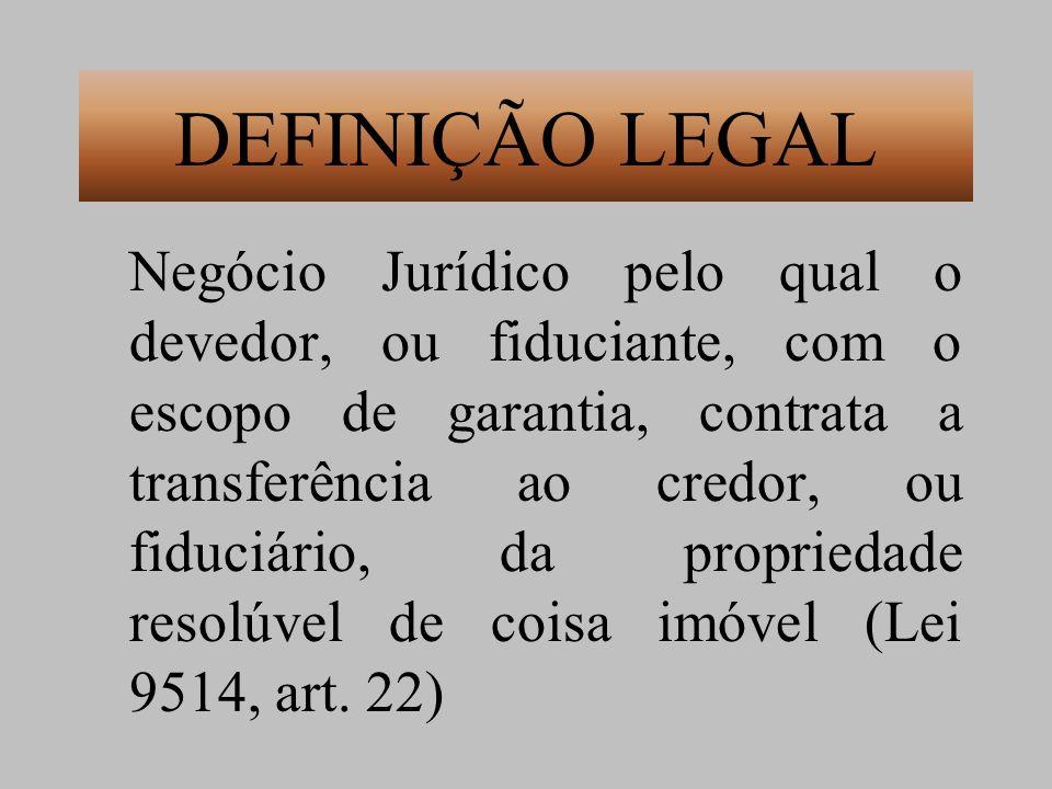 DEFINIÇÃO LEGAL Negócio Jurídico pelo qual o devedor, ou fiduciante, com o escopo de garantia, contrata a transferência ao credor, ou fiduciário, da p