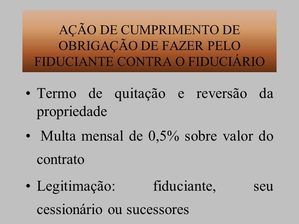 AÇÃO DE CUMPRIMENTO DE OBRIGAÇÃO DE FAZER PELO FIDUCIANTE CONTRA O FIDUCIÁRIO Termo de quitação e reversão da propriedade Multa mensal de 0,5% sobre v