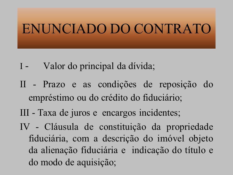 ENUNCIADO DO CONTRATO I - Valor do principal da dívida; II - Prazo e as condições de reposição do empréstimo ou do crédito do fiduciário; III - Taxa d