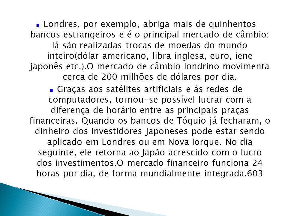 Londres, por exemplo, abriga mais de quinhentos bancos estrangeiros e é o principal mercado de câmbio: lá são realizadas trocas de moedas do mundo int