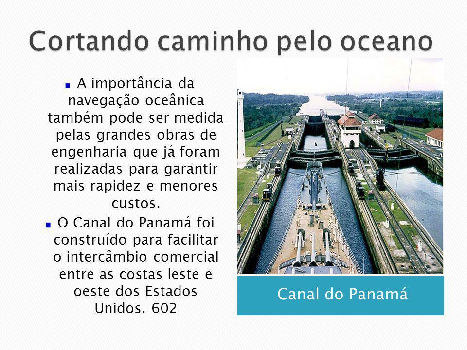 Canal do Panamá A importância da navegação oceânica também pode ser medida pelas grandes obras de engenharia que já foram realizadas para garantir mai