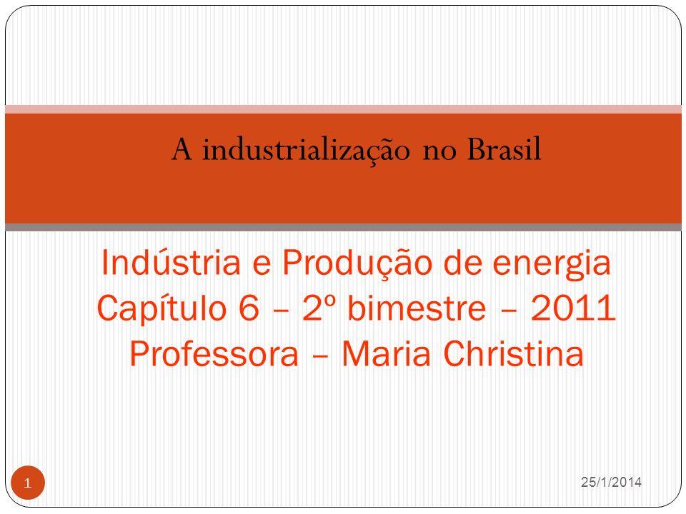 A industrialização no Brasil 26/1/2014 1 Indústria e Produção de energia Capítulo 6 – 2º bimestre – 2011 Professora – Maria Christina