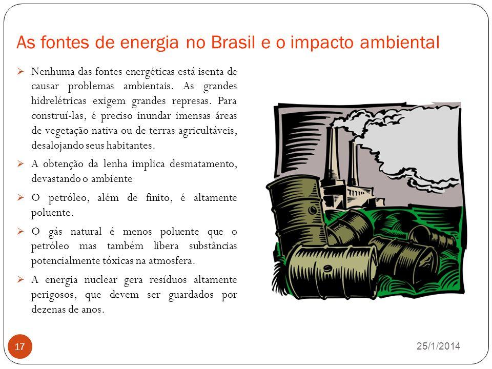 As fontes de energia no Brasil e o impacto ambiental 26/1/2014 17 Nenhuma das fontes energéticas está isenta de causar problemas ambientais.